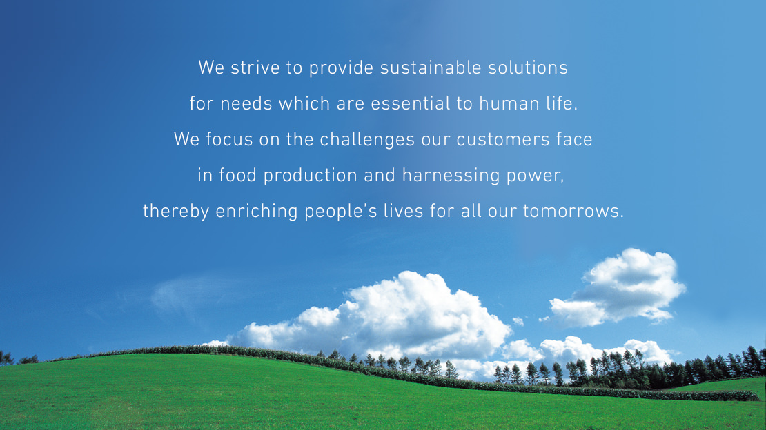 We strive to provide sustainable solutions for needs which are essential to human life. We focus on the challenges our customers face in food production and harnessing power, thereby enriching people's lives for all our tomorrows.