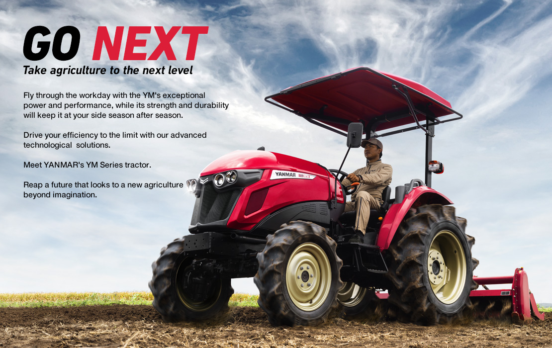 GO NEXT/ Take agriculture to the next level/ Fly through the workday with the YM's exceptional power and performance, while its strength and durability will keep it at your side season after season. Drive your efficiency to the limit with our advanced technological solutions. Meet YANMAR's YM Series tractor. Reap a future that looks to a new agriculture beyond imagination.