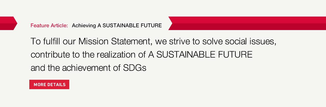 Feature Article: To Fulfill Our Mission Statement, We Will Strive To Solve Social Issues, Contribute To The Realization Of A SUSTAINABLE FUTURE And The Achievement Of SDGs