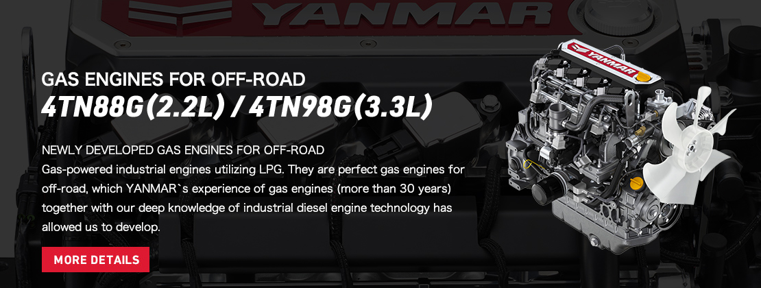 GAS ENGINES FOR OFF-ROAD  4TN88G(2.2L) / 4TN98G(3.3L) NEWLY DEVELOPED GAS ENGINES FOR OFF-ROAD Gas-powered industrial engines utilizing LPG. They are perfect gas engines for off-road, which YANMAR`s experience of gas engines (more than 30 years)  together with our deep knowledge of industrial diesel engine technology has allowed us to develop.