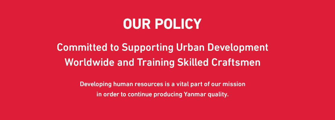 OUR POLICY Committed to Supporting Urban Development Worldwide and Training Skilled Craftsmen Developing human resources is a vital part of our mission in order to continue producing Yanmar quality.