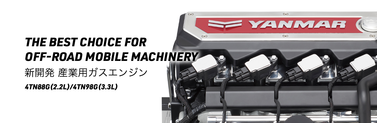 THE BEST CHOICE FOR           OFF-ROAD MOBILE MACHINERY 新開発 産業用ガスエンジン 4TN88G(2.2L)/4TN98G(3.3L)