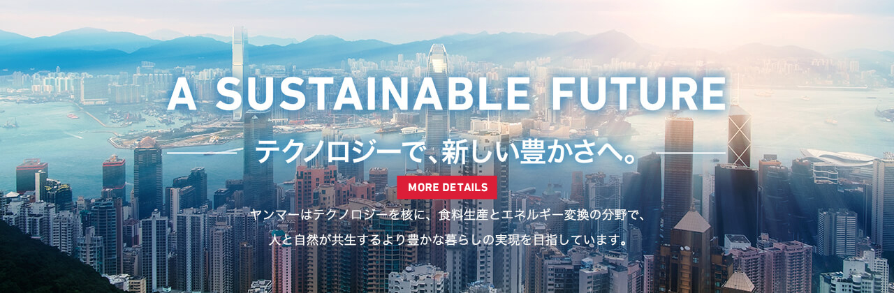 A SUSTAINABLE FUTURE テクノロジーで、新しい豊かさへ。